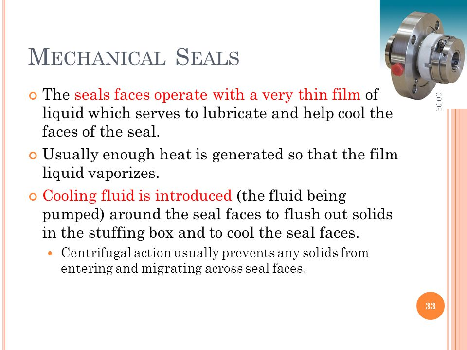 M ECHANICAL S EALS The seals faces operate with a very thin film of liquid which serves to lubricate and help cool the faces of the seal. Usually enou