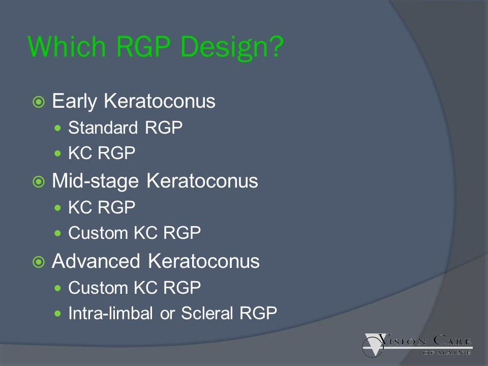 Which RGP Design?  Early Keratoconus Standard RGP KC RGP  Mid-stage Keratoconus KC RGP Custom KC RGP  Advanced Keratoconus Custom KC RGP Intra-limb