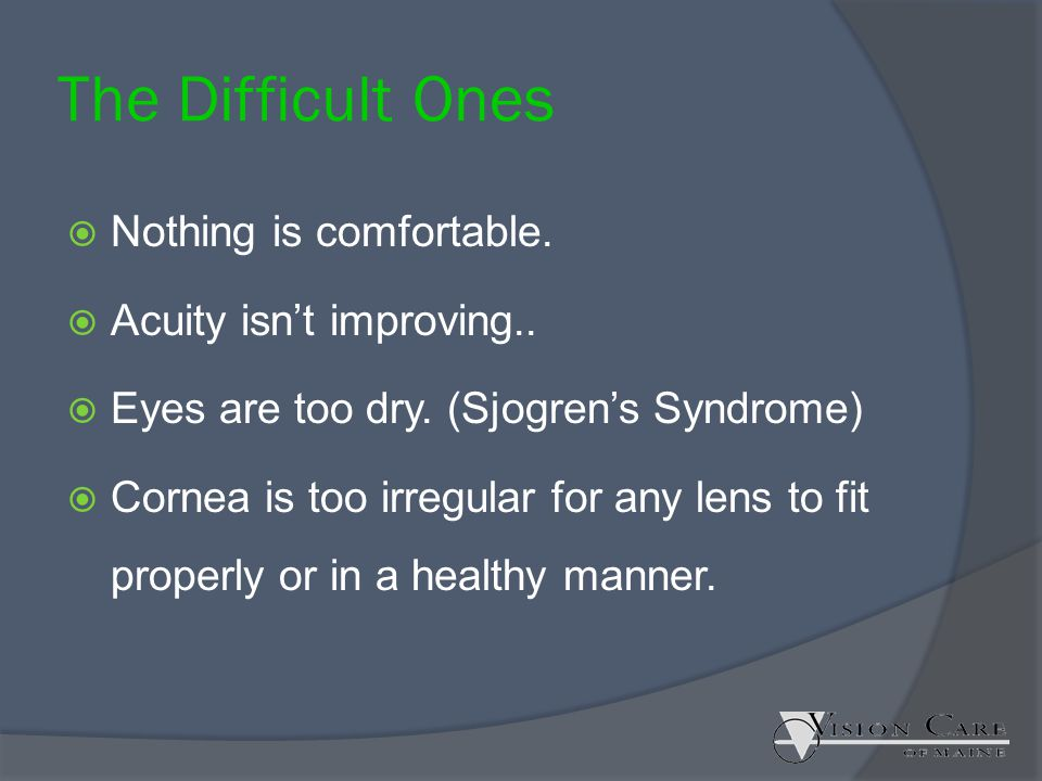 The Difficult Ones  Nothing is comfortable.  Acuity isn't improving..  Eyes are too dry. (Sjogren's Syndrome)  Cornea is too irregular for any len