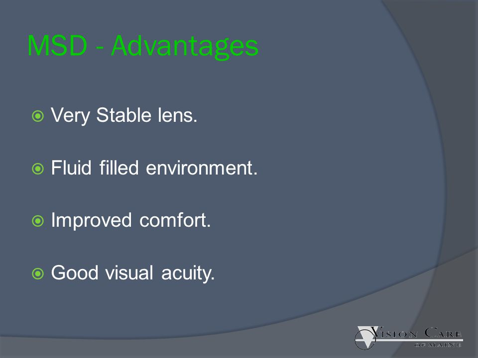 MSD - Advantages  Very Stable lens.  Fluid filled environment.  Improved comfort.  Good visual acuity.