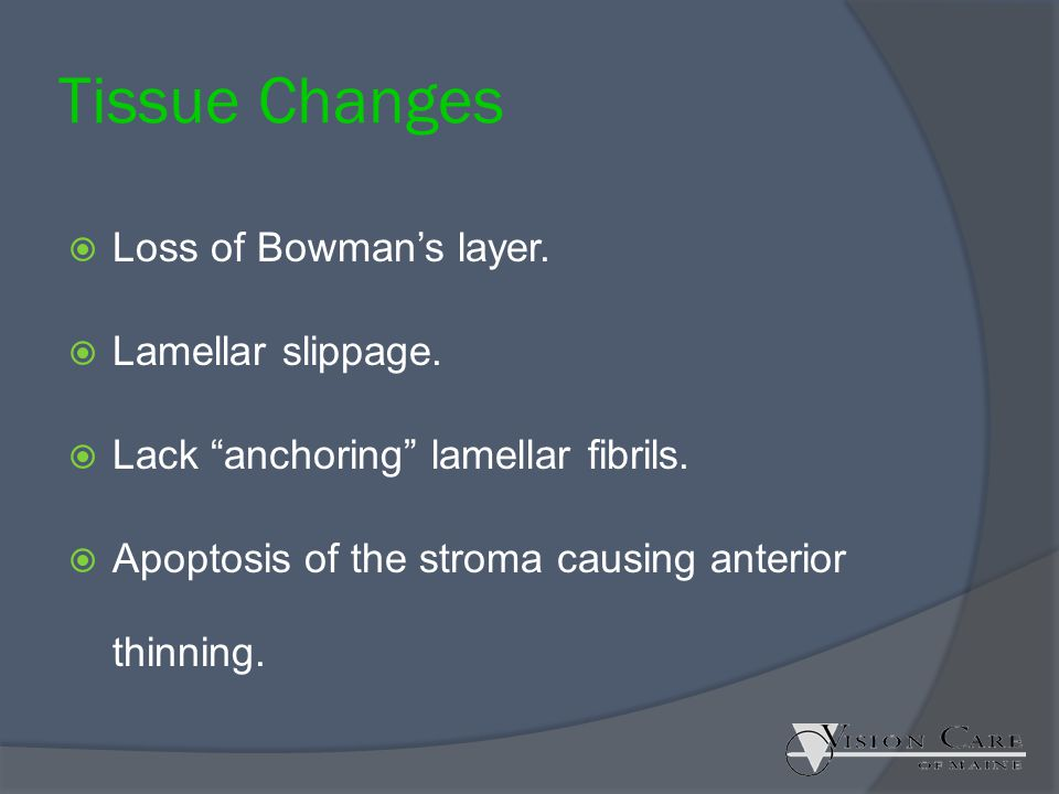 """Tissue Changes  Loss of Bowman's layer.  Lamellar slippage.  Lack """"anchoring"""" lamellar fibrils.  Apoptosis of the stroma causing anterior thinning"""