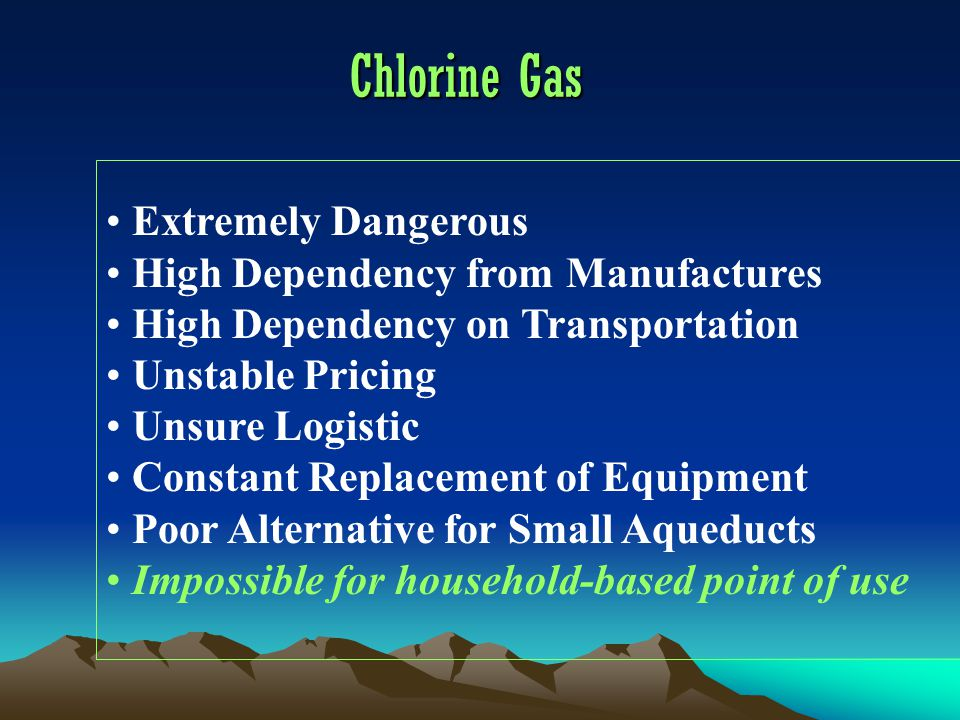 Chlorine Gas Extremely Dangerous High Dependency from Manufactures High Dependency on Transportation Unstable Pricing Unsure Logistic Constant Replacement of Equipment Poor Alternative for Small Aqueducts Impossible for household-based point of use
