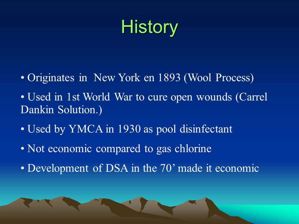 History Originates in New York en 1893 (Wool Process) Used in 1st World War to cure open wounds (Carrel Dankin Solution.) Used by YMCA in 1930 as pool disinfectant Not economic compared to gas chlorine Development of DSA in the 70' made it economic