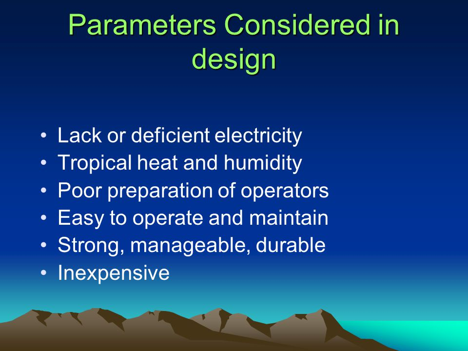 Parameters Considered in design Lack or deficient electricity Tropical heat and humidity Poor preparation of operators Easy to operate and maintain Strong, manageable, durable Inexpensive