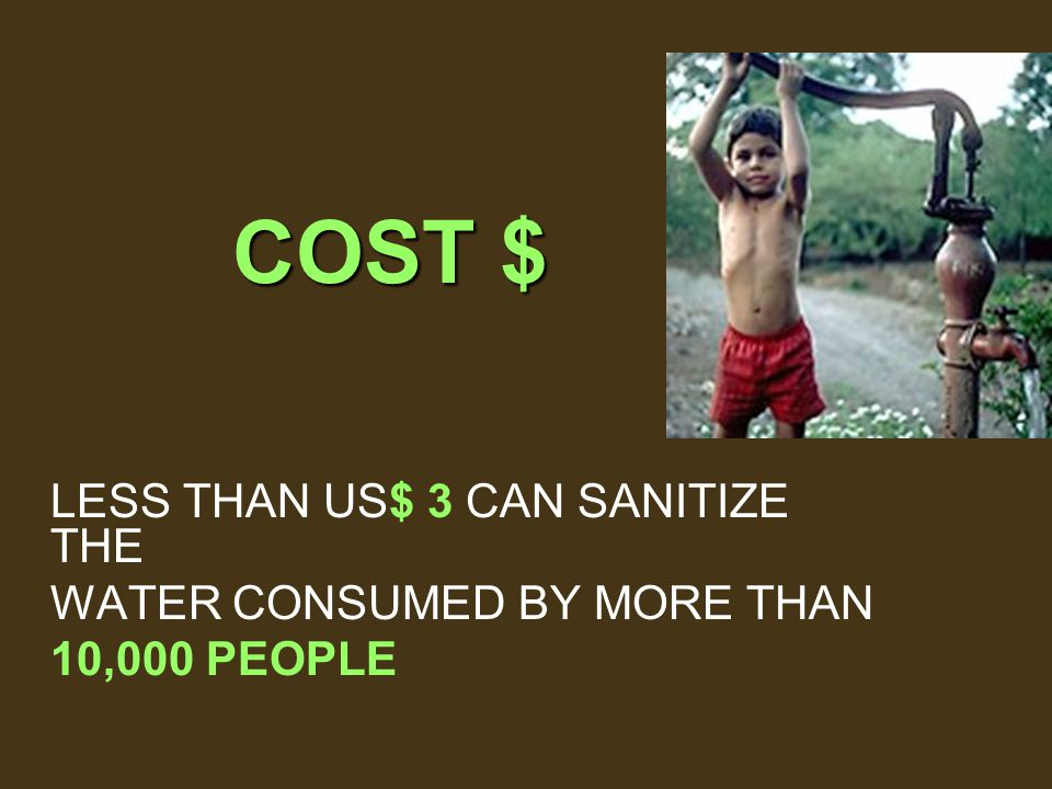 COST $ LESS THAN US$ 3 CAN SANITIZE THE WATER CONSUMED BY MORE THAN 10,000 PEOPLE