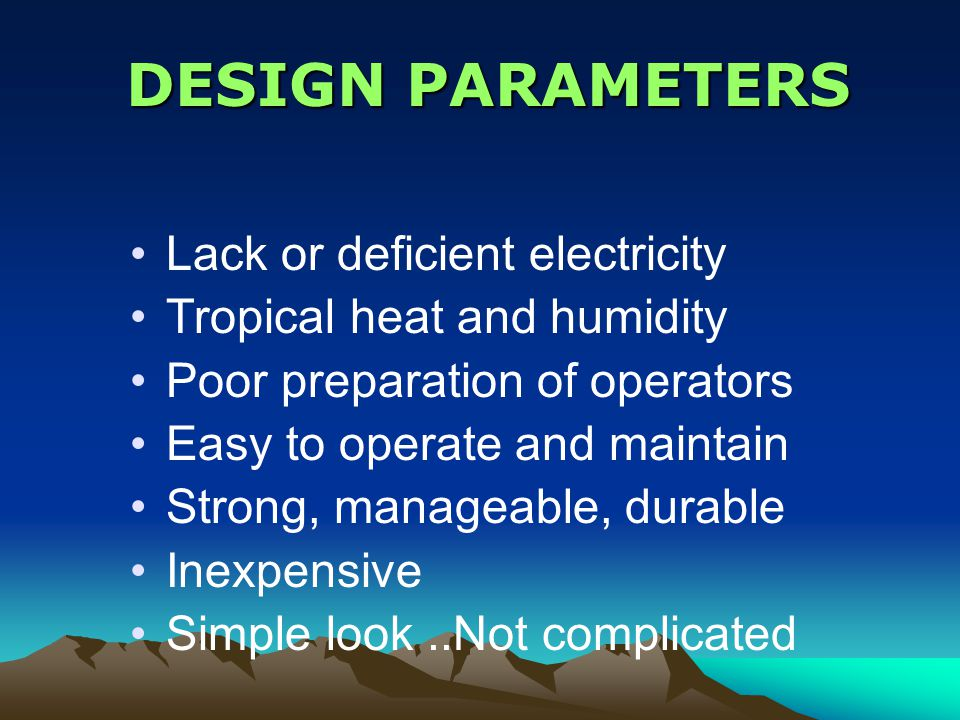 DESIGN PARAMETERS DESIGN PARAMETERS Lack or deficient electricity Tropical heat and humidity Poor preparation of operators Easy to operate and maintain Strong, manageable, durable Inexpensive Simple look..Not complicated