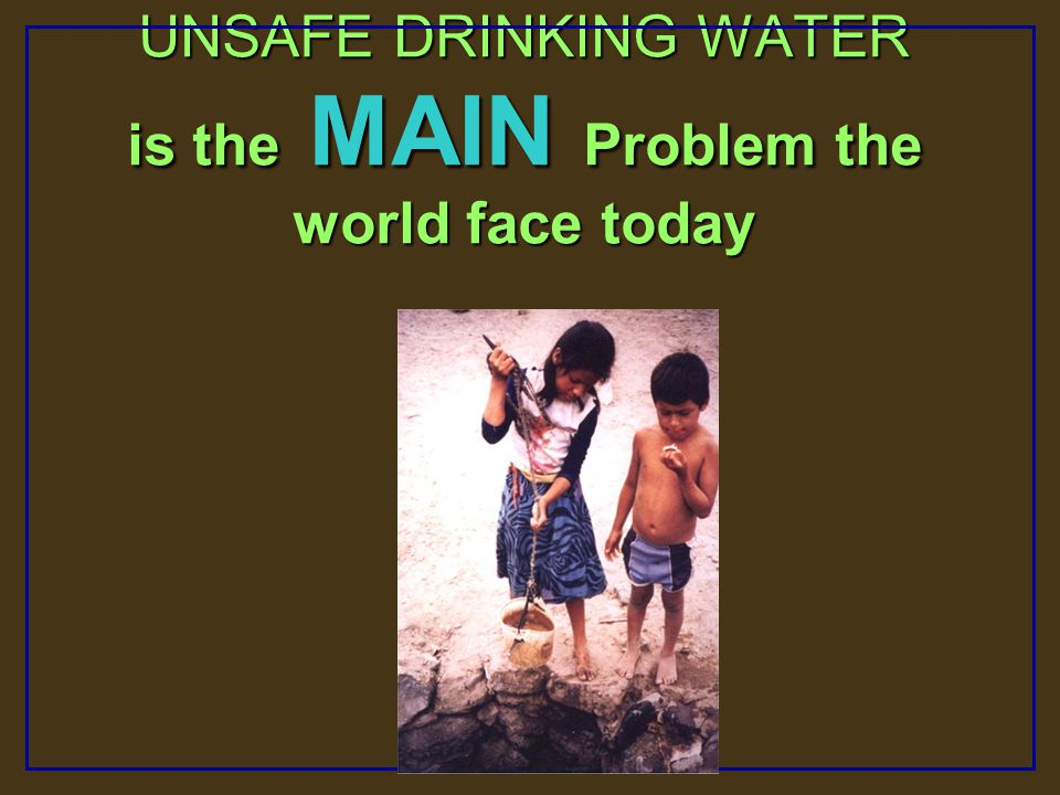 UNSAFE DRINKING WATER is the MAIN Problem the world face today