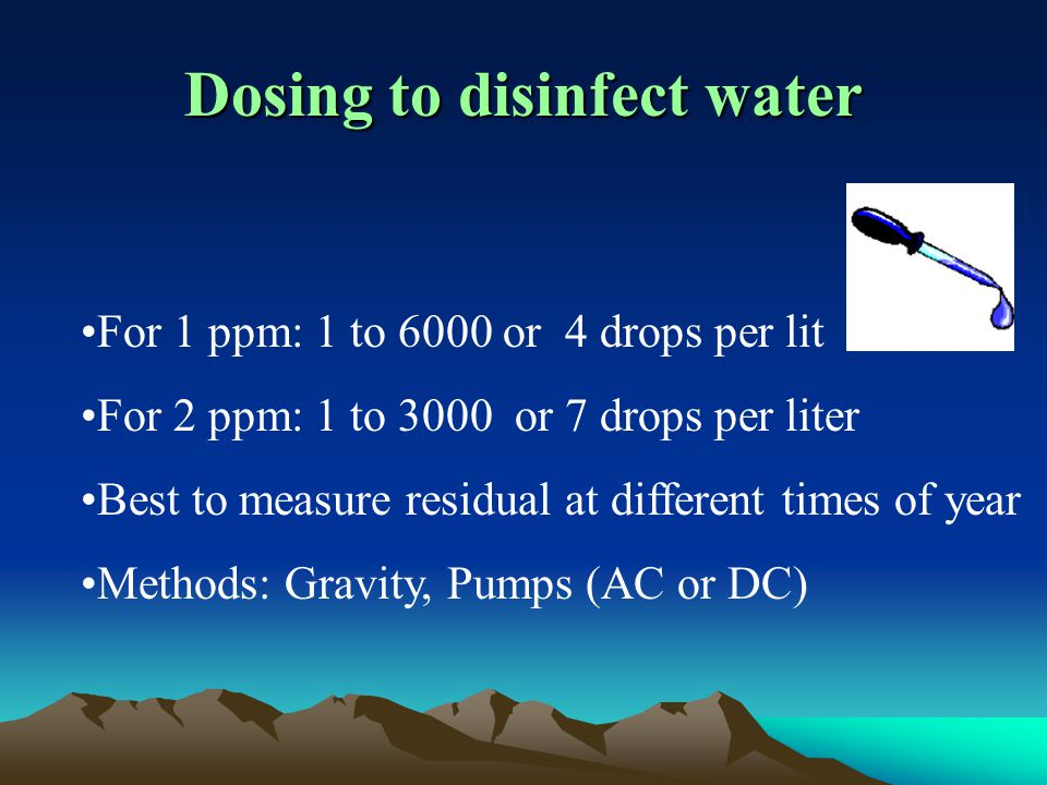 Dosing to disinfect water For 1 ppm: 1 to 6000 or 4 drops per lit For 2 ppm: 1 to 3000 or 7 drops per liter Best to measure residual at different times of year Methods: Gravity, Pumps (AC or DC)
