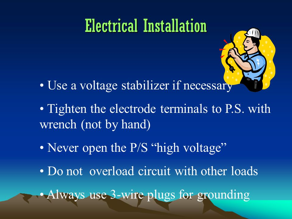 Electrical Installation Use a voltage stabilizer if necessary Tighten the electrode terminals to P.S.