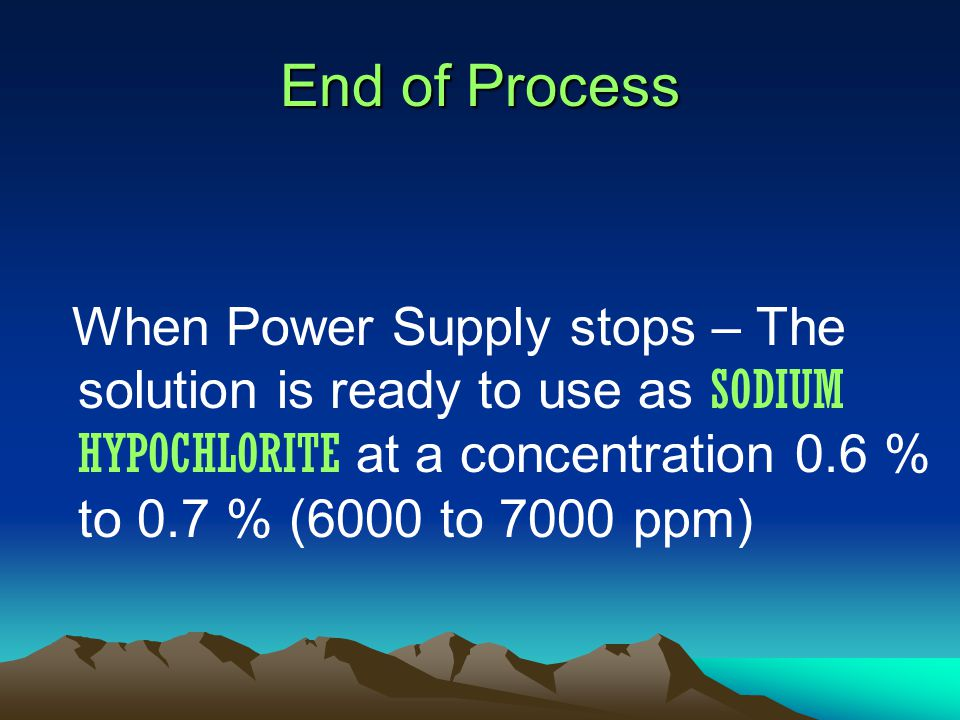 End of Process When Power Supply stops – The solution is ready to use as SODIUM HYPOCHLORITE at a concentration 0.6 % to 0.7 % (6000 to 7000 ppm)
