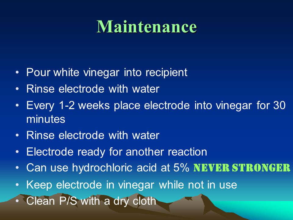 Maintenance Pour white vinegar into recipient Rinse electrode with water Every 1-2 weeks place electrode into vinegar for 30 minutes Rinse electrode with water Electrode ready for another reaction Can use hydrochloric acid at 5% Never stronger Keep electrode in vinegar while not in use Clean P/S with a dry cloth