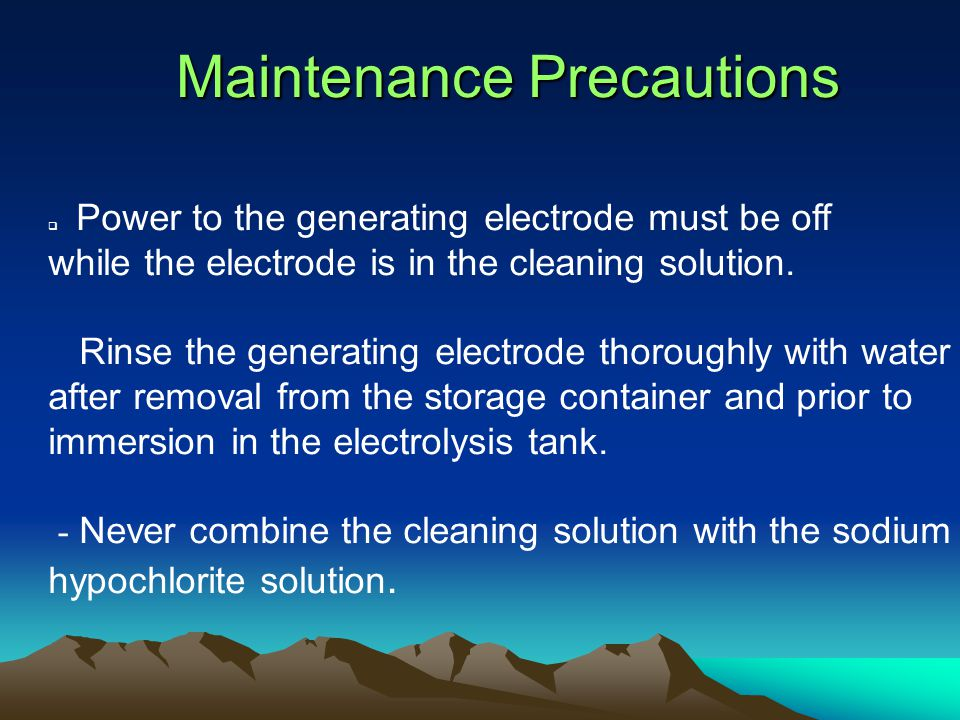 Maintenance Precautions  Power to the generating electrode must be off while the electrode is in the cleaning solution.