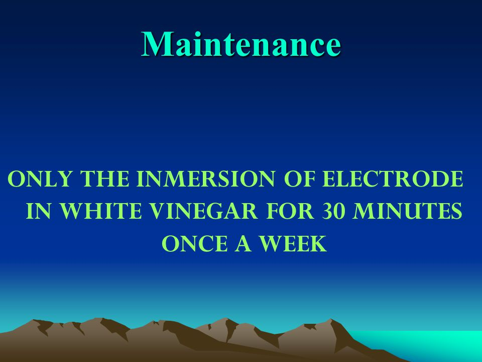 Maintenance ONLY THE INMERSION OF ELECTRODE IN WHITE VINEGAR FOR 30 MINUTES ONCE A WEEK