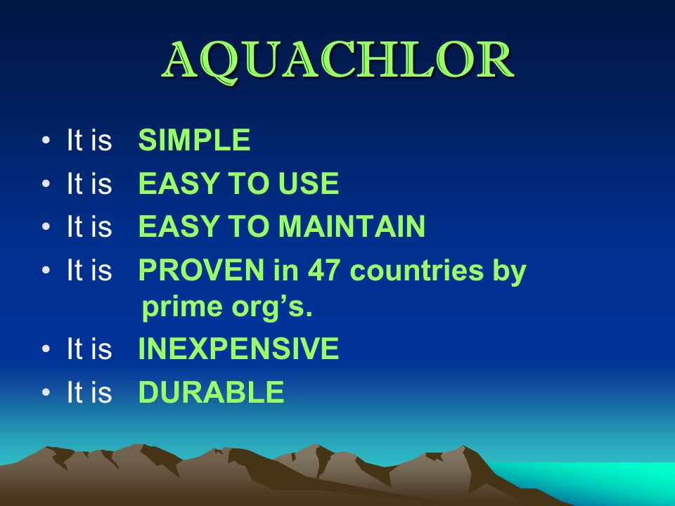 AQUACHLOR It is SIMPLE It is EASY TO USE It is EASY TO MAINTAIN It is PROVEN in 47 countries by prime org's.