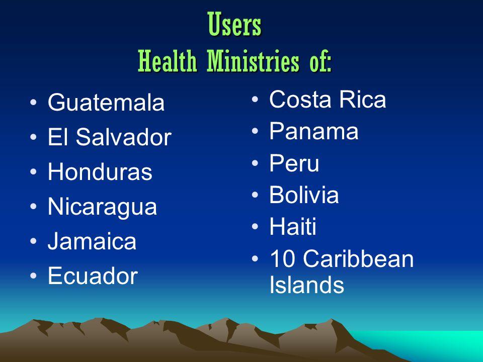 Users Health Ministries of: Guatemala El Salvador Honduras Nicaragua Jamaica Ecuador Costa Rica Panama Peru Bolivia Haiti 10 Caribbean Islands