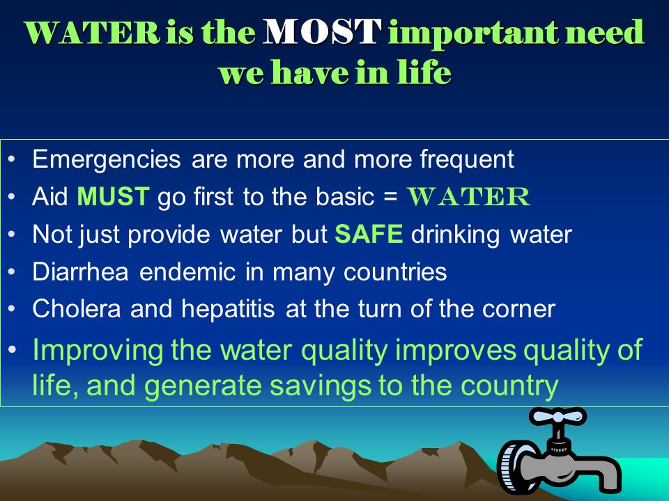 WATER is the MOST important need we have in life Emergencies are more and more frequent Aid MUST go first to the basic = WATER Not just provide water but SAFE drinking water Diarrhea endemic in many countries Cholera and hepatitis at the turn of the corner Improving the water quality improves quality of life, and generate savings to the country
