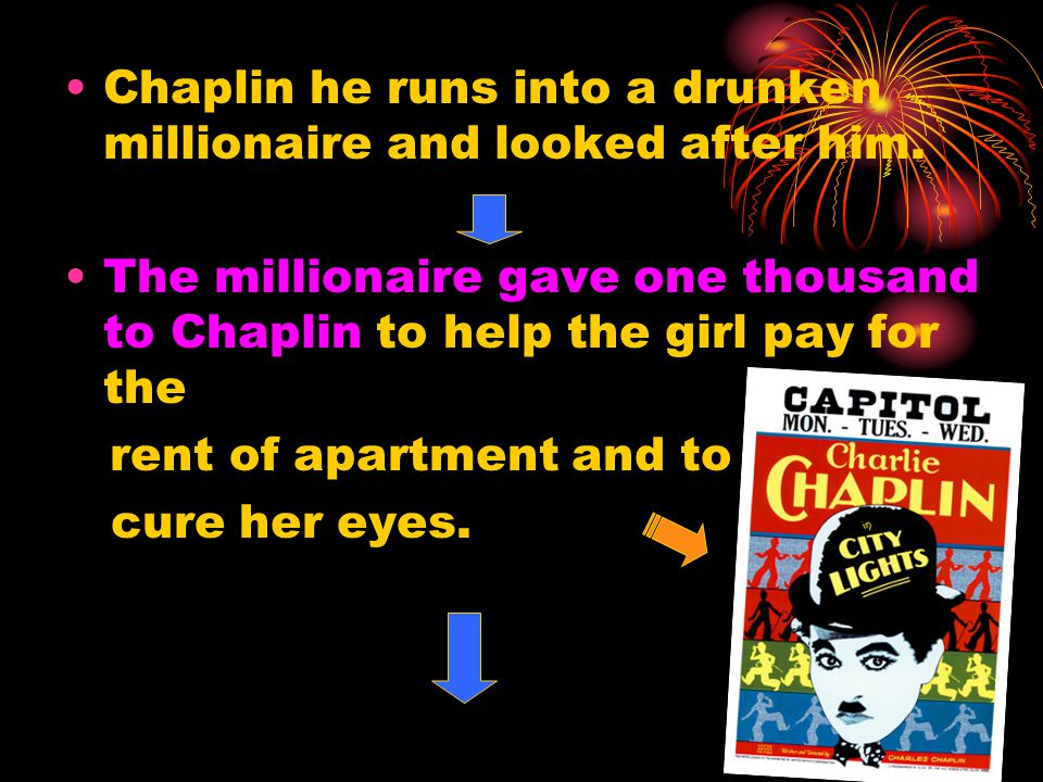 Chaplin he runs into a drunken millionaire and looked after him. The millionaire gave one thousand to Chaplin to help the girl pay for the rent of apa