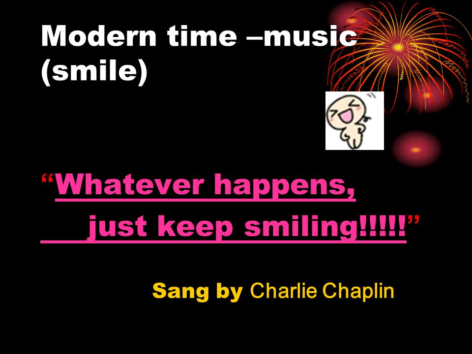 "Modern time – music (smile) "" Whatever happens, Whatever happens, just keep smiling!!!!! just keep smiling!!!!! "" Sang by Charlie Chaplin"