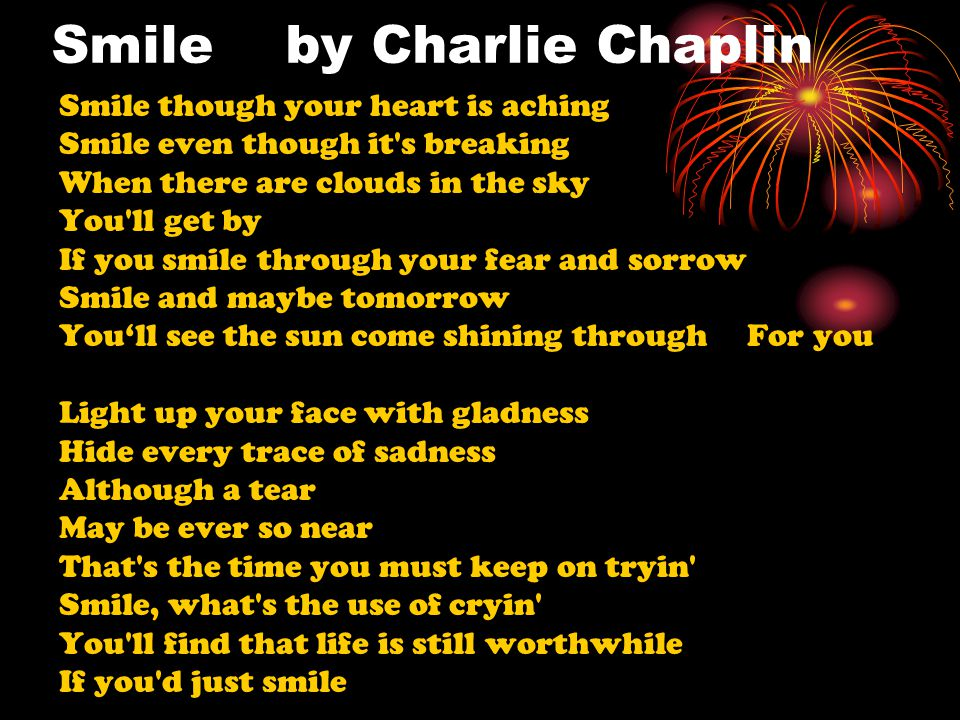 Smile by Charlie Chaplin Smile though your heart is aching Smile even though it's breaking When there are clouds in the sky You'll get by If you smile