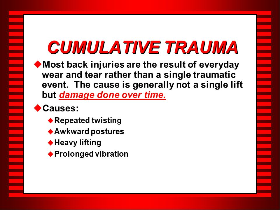 CUMULATIVE TRAUMA  Most back injuries are the result of everyday wear and tear rather than a single traumatic event.