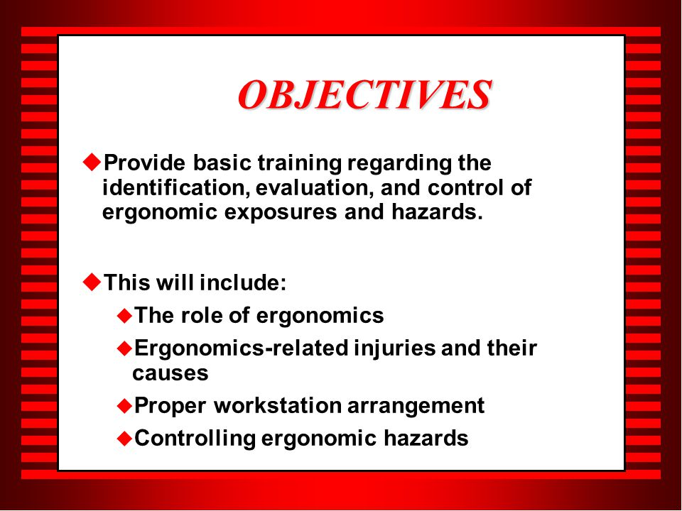 OBJECTIVES   Provide basic training regarding the identification, evaluation, and control of ergonomic exposures and hazards.
