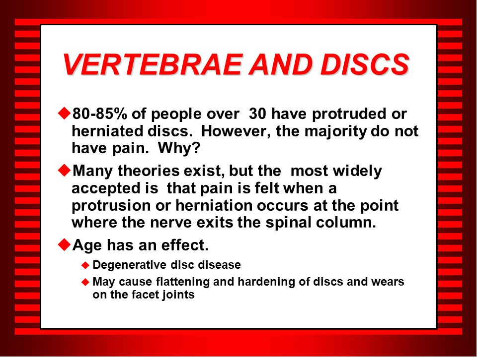 VERTEBRAE AND DISCS  80-85% of people over 30 have protruded or herniated discs.
