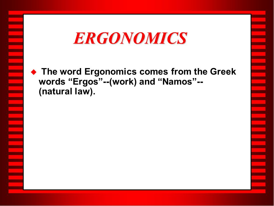  The word Ergonomics comes from the Greek words Ergos --(work) and Namos -- (natural law).