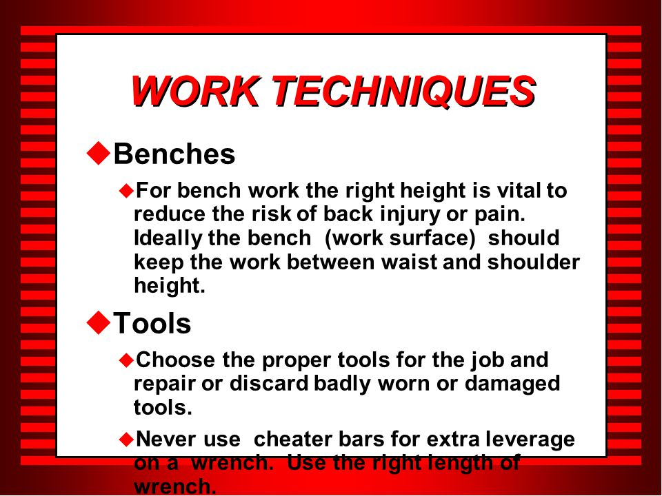 WORK TECHNIQUES  Benches  For bench work the right height is vital to reduce the risk of back injury or pain.