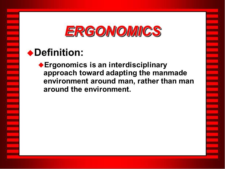 ERGONOMICSERGONOMICS  Definition:  Ergonomics is an interdisciplinary approach toward adapting the manmade environment around man, rather than man around the environment.