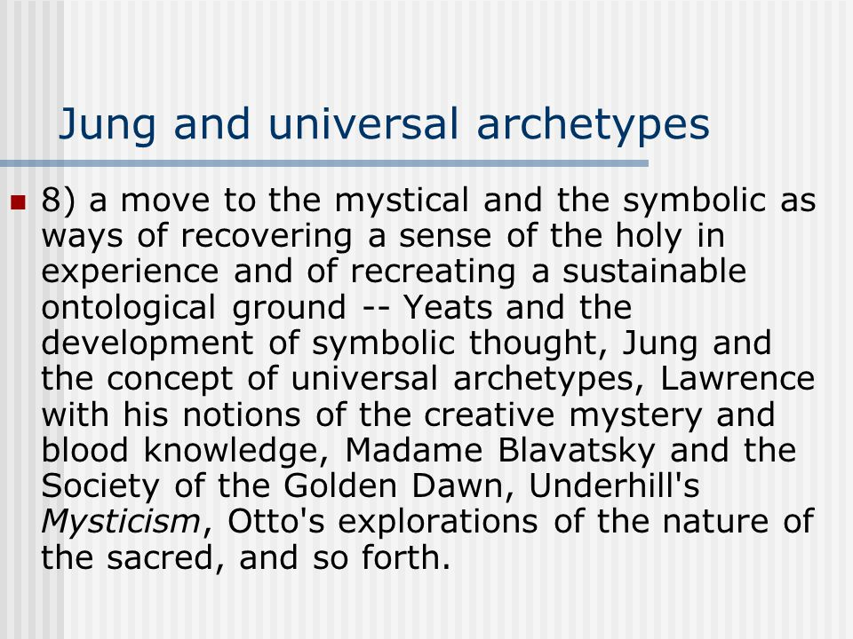 Jung and universal archetypes 8) a move to the mystical and the symbolic as ways of recovering a sense of the holy in experience and of recreating a sustainable ontological ground -- Yeats and the development of symbolic thought, Jung and the concept of universal archetypes, Lawrence with his notions of the creative mystery and blood knowledge, Madame Blavatsky and the Society of the Golden Dawn, Underhill s Mysticism, Otto s explorations of the nature of the sacred, and so forth.