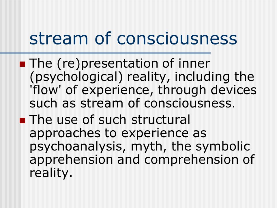 stream of consciousness The (re)presentation of inner (psychological) reality, including the flow of experience, through devices such as stream of consciousness.