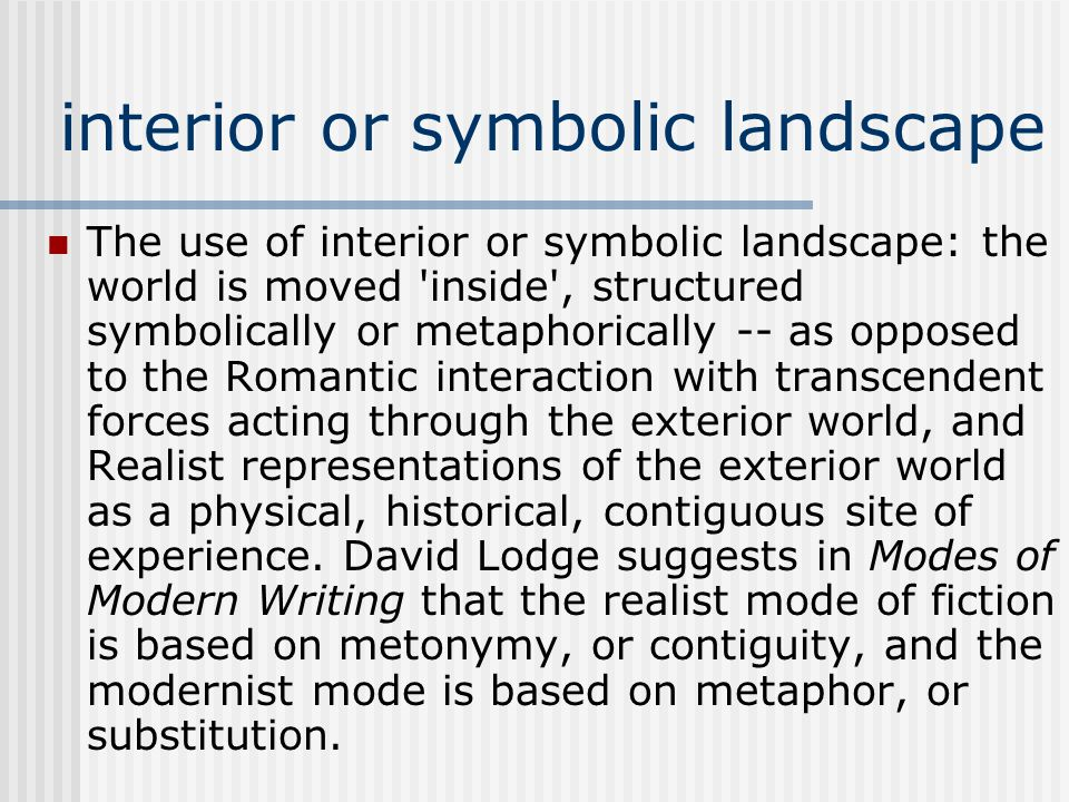 interior or symbolic landscape The use of interior or symbolic landscape: the world is moved inside , structured symbolically or metaphorically -- as opposed to the Romantic interaction with transcendent forces acting through the exterior world, and Realist representations of the exterior world as a physical, historical, contiguous site of experience.