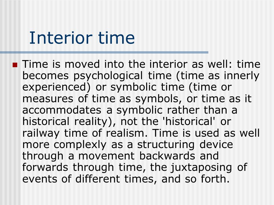 Interior time Time is moved into the interior as well: time becomes psychological time (time as innerly experienced) or symbolic time (time or measures of time as symbols, or time as it accommodates a symbolic rather than a historical reality), not the historical or railway time of realism.