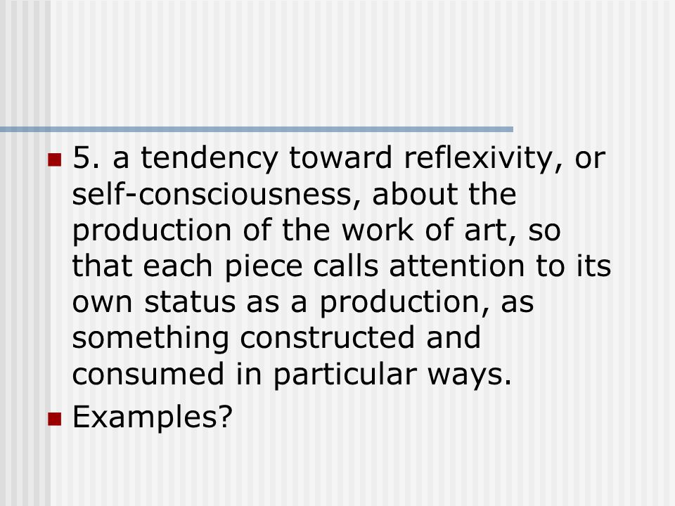 5. a tendency toward reflexivity, or self-consciousness, about the production of the work of art, so that each piece calls attention to its own status