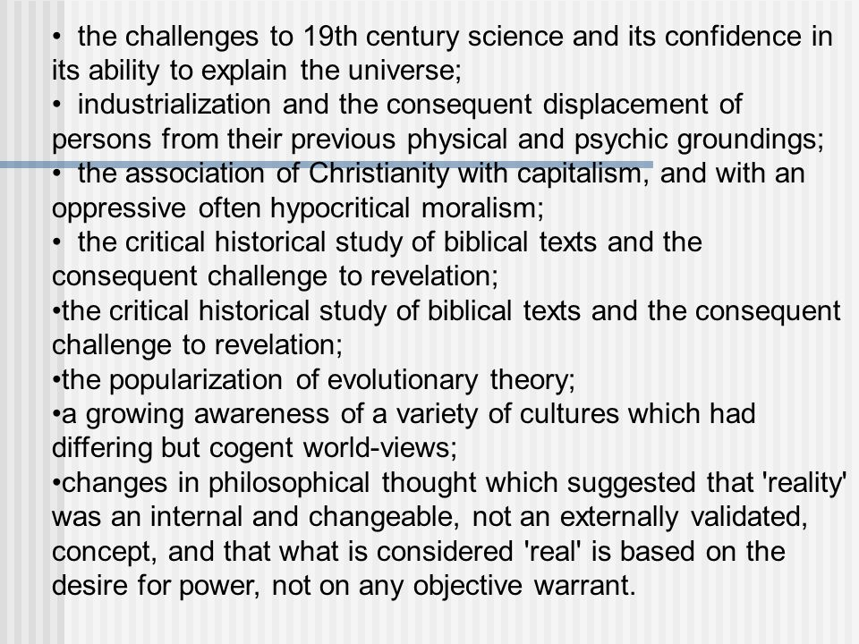 the challenges to 19th century science and its confidence in its ability to explain the universe; industrialization and the consequent displacement of persons from their previous physical and psychic groundings; the association of Christianity with capitalism, and with an oppressive often hypocritical moralism; the critical historical study of biblical texts and the consequent challenge to revelation; the popularization of evolutionary theory; a growing awareness of a variety of cultures which had differing but cogent world-views; changes in philosophical thought which suggested that reality was an internal and changeable, not an externally validated, concept, and that what is considered real is based on the desire for power, not on any objective warrant.