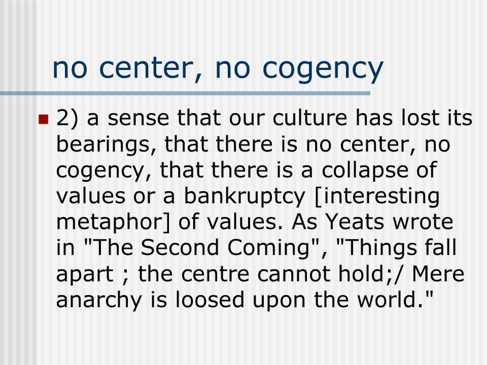 no center, no cogency 2) a sense that our culture has lost its bearings, that there is no center, no cogency, that there is a collapse of values or a bankruptcy [interesting metaphor] of values.