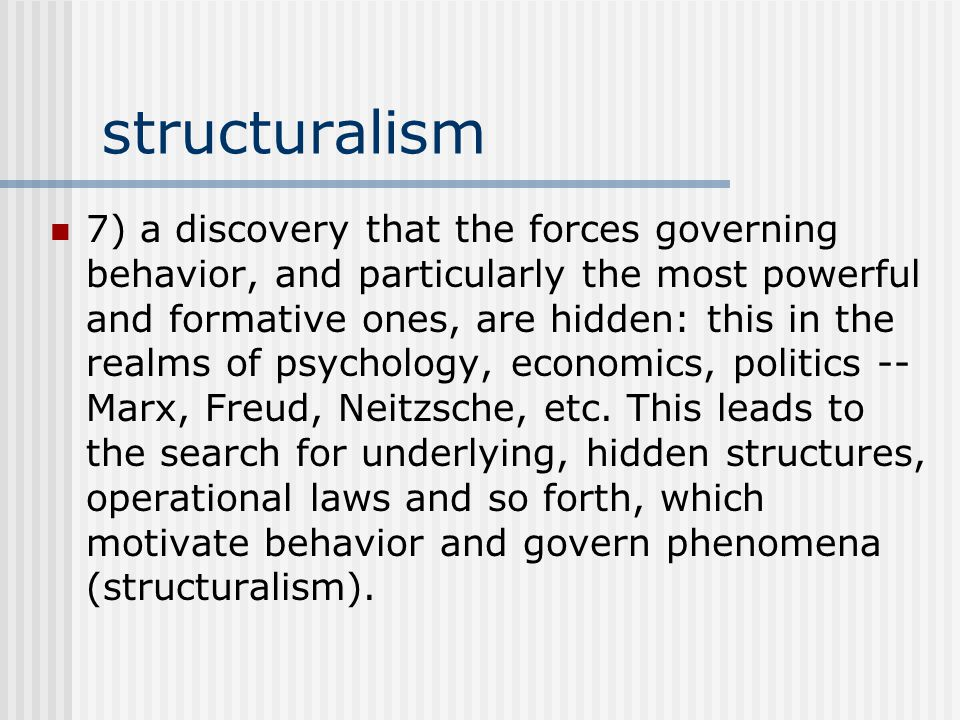 structuralism 7) a discovery that the forces governing behavior, and particularly the most powerful and formative ones, are hidden: this in the realms of psychology, economics, politics -- Marx, Freud, Neitzsche, etc.