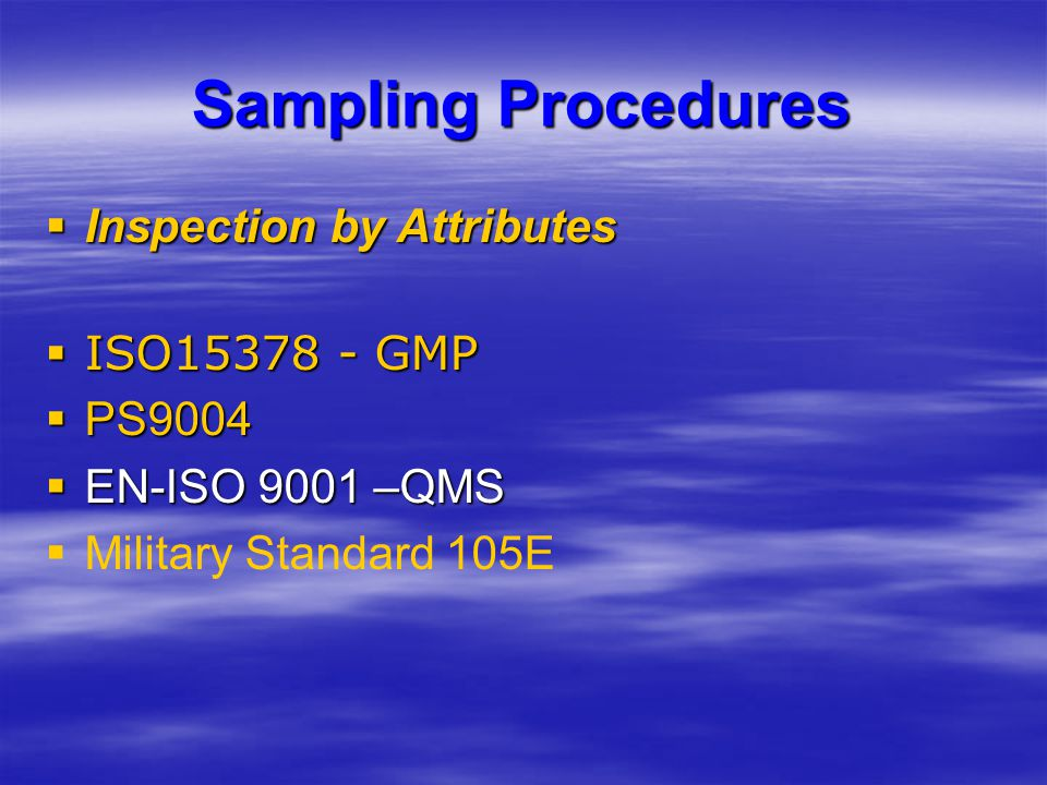 Sampling Procedures  Inspection by Attributes  ISO15378 - GMP  PS9004  EN-ISO 9001 –QMS   Military Standard 105E