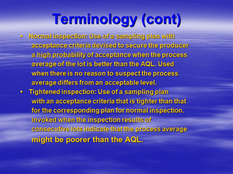 Terminology (cont)  Normal inspection: Use of a sampling plan with acceptance criteria devised to secure the producer a high probability of acceptanc