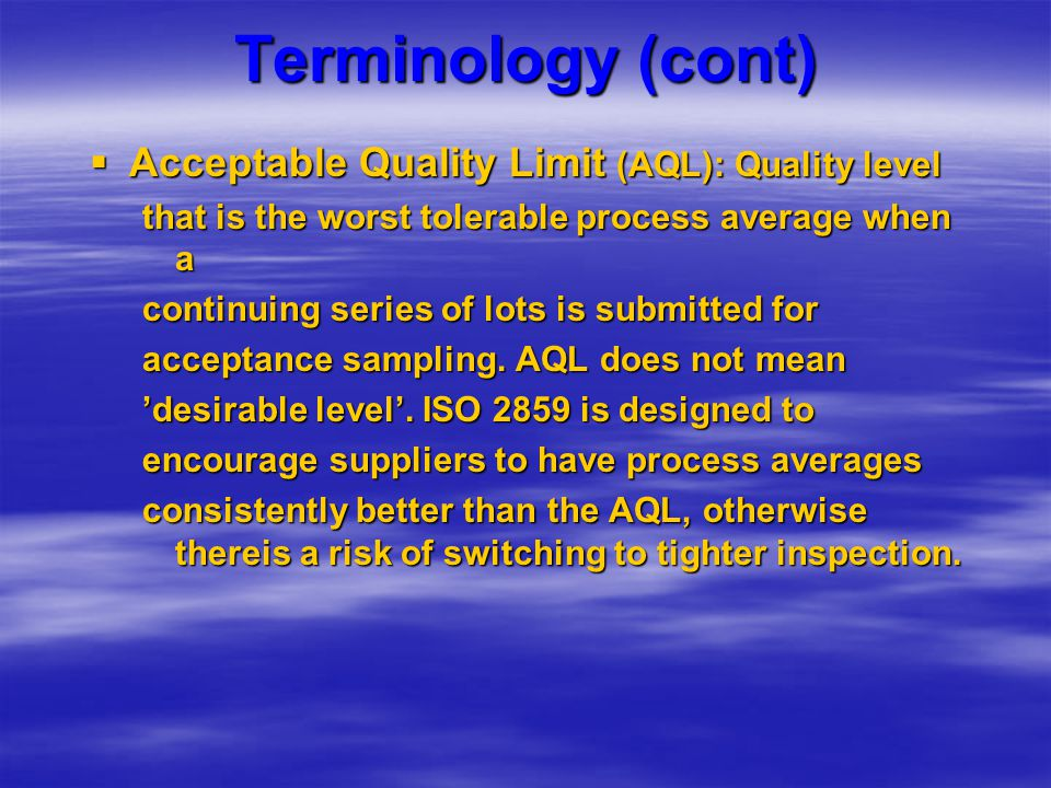 Terminology (cont)  Acceptable Quality Limit (AQL): Quality level that is the worst tolerable process average when a continuing series of lots is sub