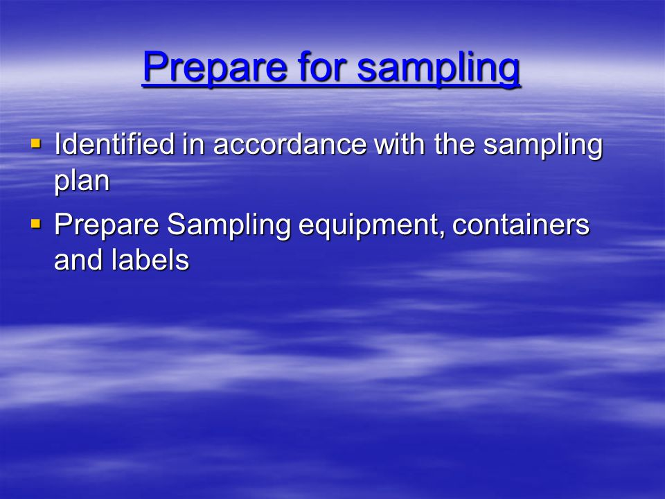  Identified in accordance with the sampling plan  Prepare Sampling equipment, containers and labels Prepare for sampling