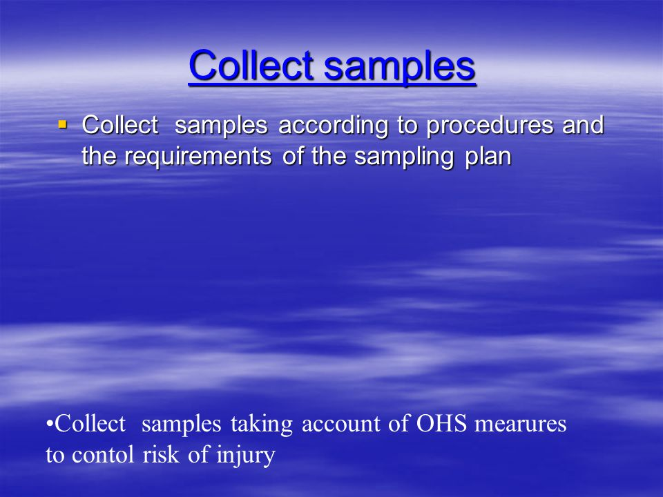 Collect samples  Collect samples according to procedures and the requirements of the sampling plan Collect samples taking account of OHS mearures to