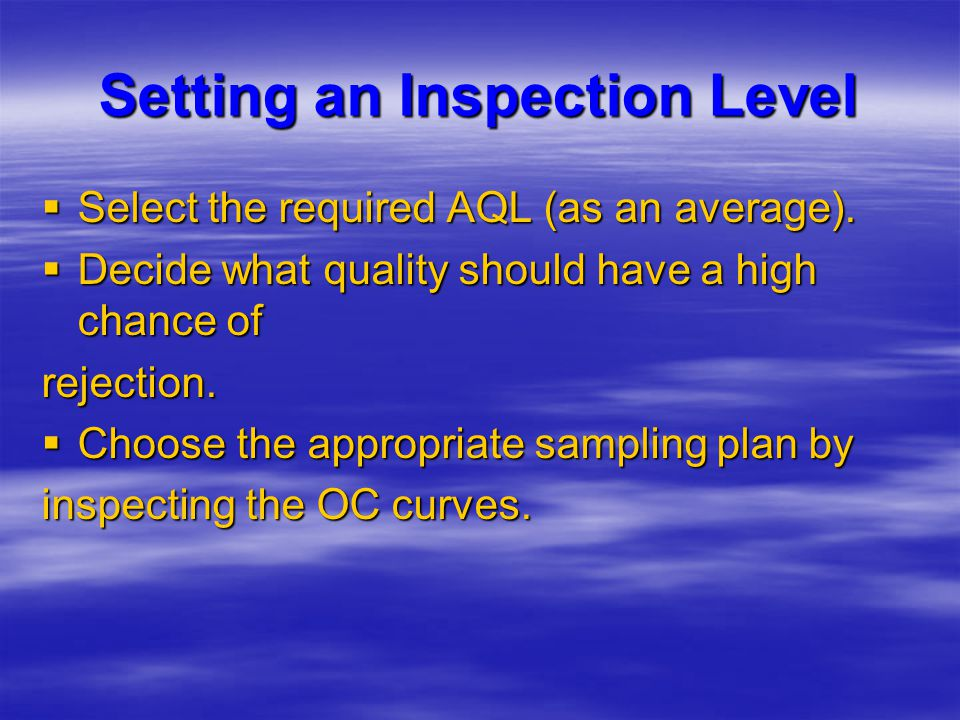 Setting an Inspection Level  Select the required AQL (as an average).  Decide what quality should have a high chance of rejection.  Choose the appr