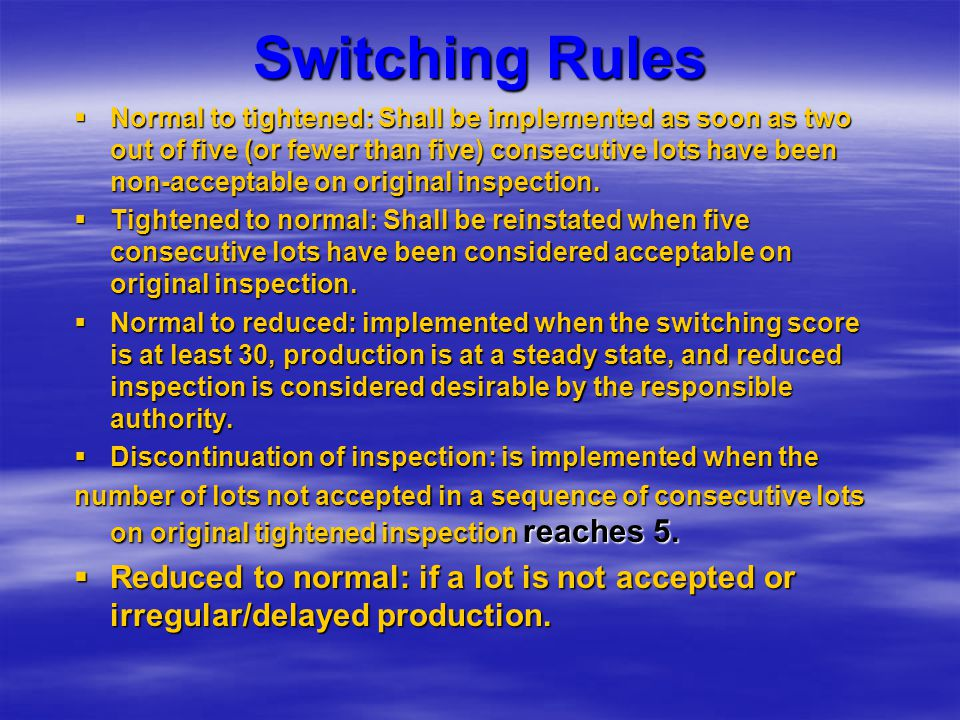 Switching Rules  Normal to tightened: Shall be implemented as soon as two out of five (or fewer than five) consecutive lots have been non-acceptable