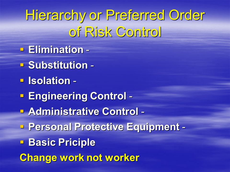 Hierarchy or Preferred Order of Risk Control  Elimination -  Substitution -  Isolation -  Engineering Control -  Administrative Control -  Perso