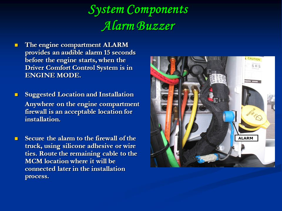 System Components Alarm Buzzer The engine compartment ALARM provides an audible alarm 15 seconds before the engine starts, when the Driver Comfort Control System is in ENGINE MODE.