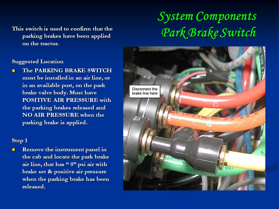 System Components Park Brake Switch This switch is used to confirm that the parking brakes have been applied on the tractor.