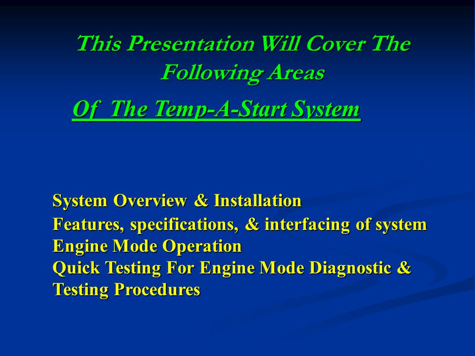 This Presentation Will Cover The Following Areas System Overview & Installation Features, specifications, & interfacing of system Engine Mode Operation Quick Testing For Engine Mode Diagnostic & Testing Procedures Of The Temp-A-Start System