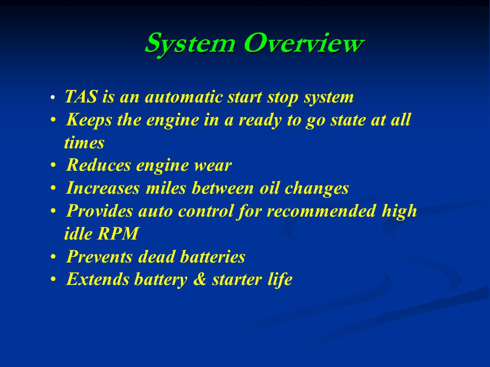 System Overview TAS is an automatic start stop system Keeps the engine in a ready to go state at all times Reduces engine wear Increases miles between oil changes Provides auto control for recommended high idle RPM Prevents dead batteries Extends battery & starter life