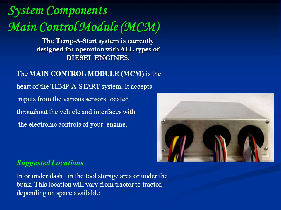 System Components Main Control Module (MCM) The Temp-A-Start system is currently designed for operation with ALL types of DIESEL ENGINES.